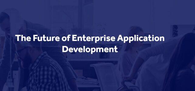 The Future of Enterprise Application Development  (Featured Article)